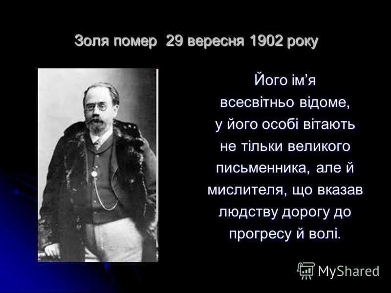Золя помер 29 вересня 1902 року Його імя всесвітньо відоме, у його особі вітають не тільки великого письменника, але й мислителя, що вказав людству дорогу до прогресу й волі.