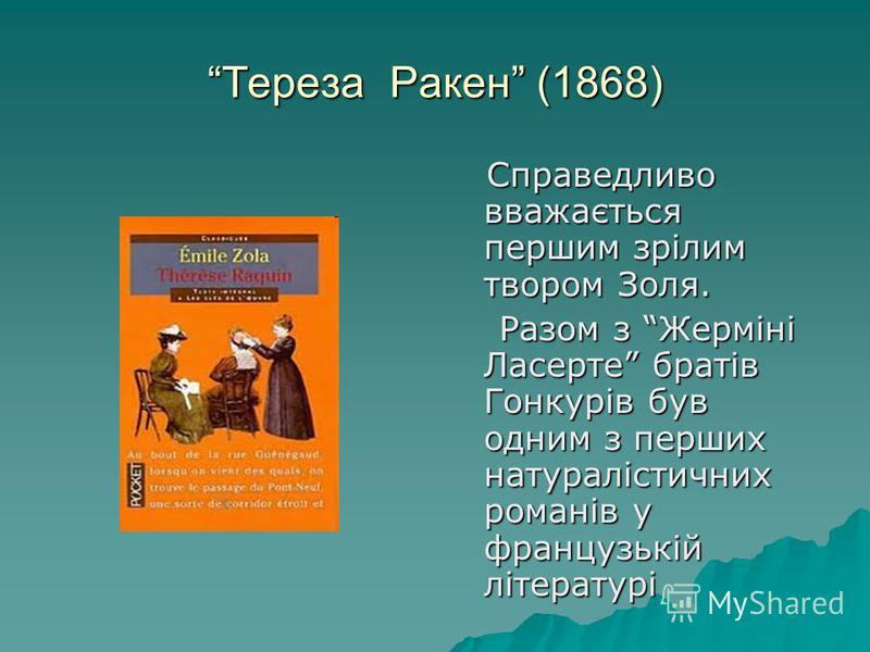 Тереза Ракен (1868) Справедливо вважається першим зрілим твором Золя. Справедливо вважається першим зрілим твором Золя. Разом з Жерміні Ласерте братів Гонкурів був одним з перших натуралістичних романів у французькій літературі Разом з Жерміні Ласерт