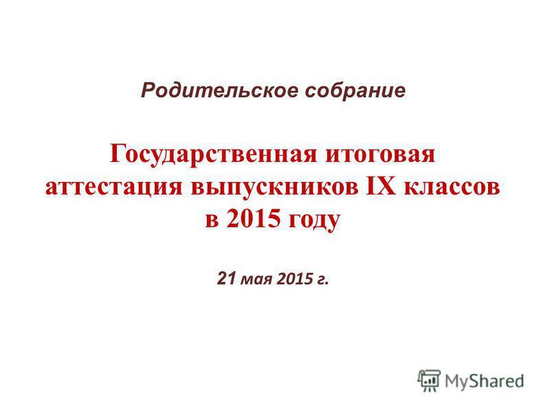 Родительское собрание Государственная итоговая аттестация выпускников IX классов в 2015 году 21 мая 2015 г.