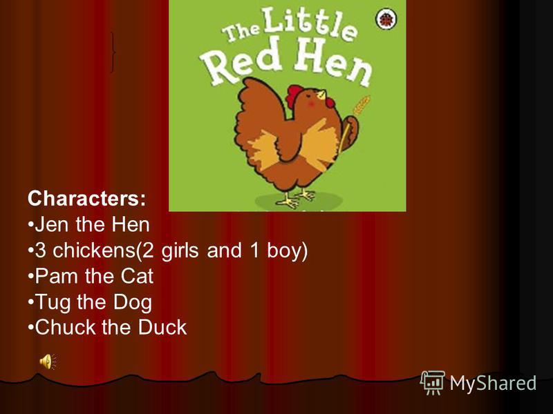 Characters: Jen the Hen 3 chickens(2 girls and 1 boy) Pam the Cat Tug the Dog Chuck the Duck