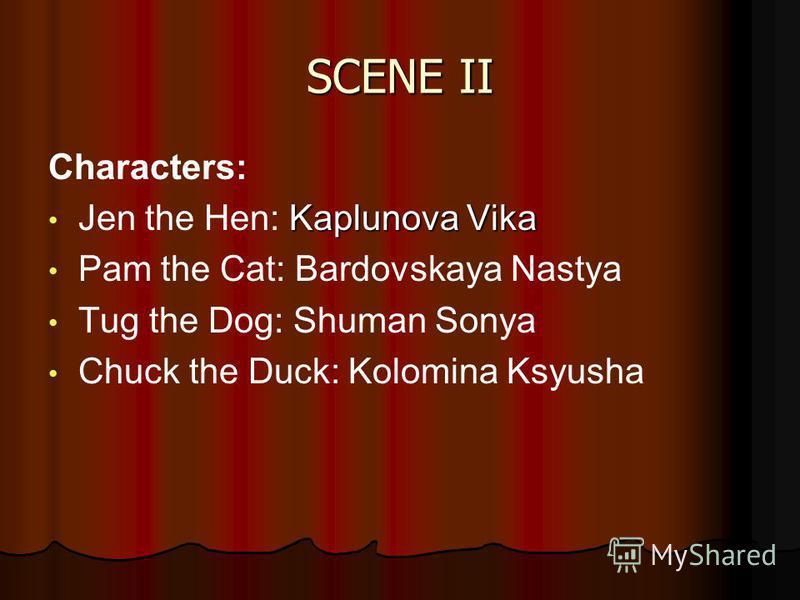 Characters: Kaplunova Vika Jen the Hen: Kaplunova Vika Pam the Cat: Bardovskaya Nastya Tug the Dog: Shuman Sonya Chuck the Duck: Kolomina Ksyusha SCENE II