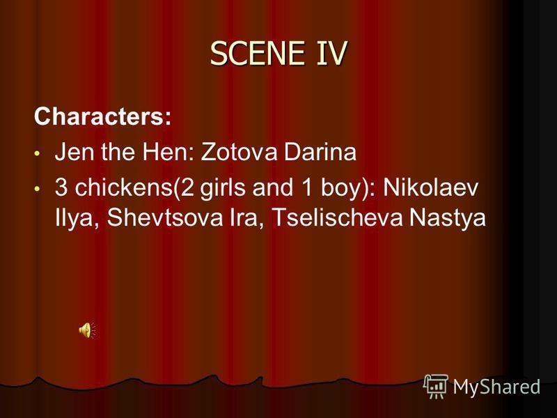 SCENE IV Characters: Jen the Hen: Zotova Darina 3 chickens(2 girls and 1 boy): Nikolaev Ilya, Shevtsova Ira, Tselischeva Nastya