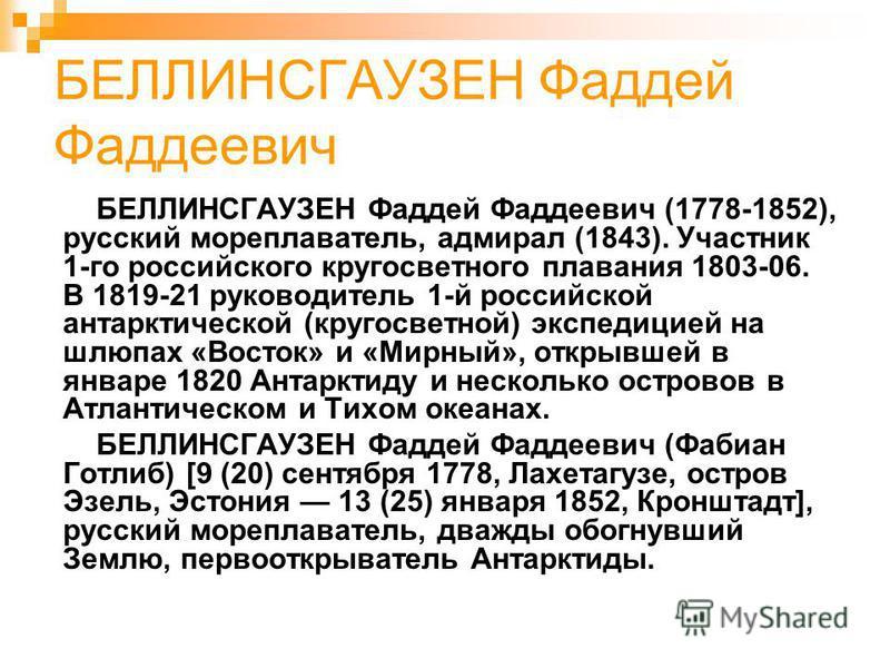 БЕЛЛИНСГАУЗЕН Фаддей Фаддеевич БЕЛЛИНСГАУЗЕН Фаддей Фаддеевич (1778-1852), русский мореплаватель, адмирал (1843). Участник 1-го российского кругосветного плавания 1803-06. В 1819-21 руководитель 1-й российской антарктической (кругосветной) экспедицие