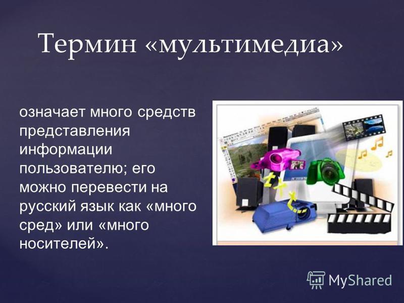 означает много средств представления информации пользователю; его можно перевести на русский язык как «много сред» или «много носителей». Термин «мультимедиа»