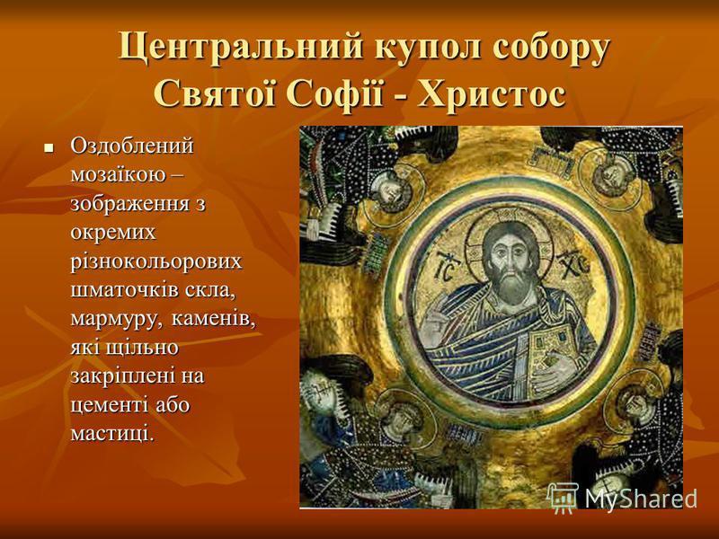 Центральний купол собору Святої Софії - Христос Центральний купол собору Святої Софії - Христос Оздоблений мозаїкою – зображення з окремих різнокольорових шматочків скла, мармуру, каменів, які щільно закріплені на цементі або мастиці. Оздоблений моза