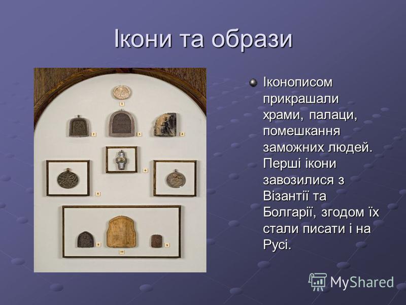 Ікони та образи Іконописом прикрашали храми, палаци, помешкання заможних людей. Перші ікони завозилися з Візантії та Болгарії, згодом їх стали писати і на Русі.
