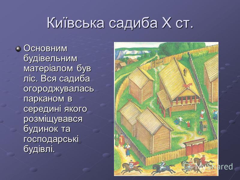 Київська садиба Х ст. Основним будівельним матеріалом був ліс. Вся садиба огороджувалась парканом в середині якого розміщувався будинок та господарські будівлі.