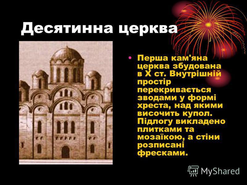 Десятинна церква Перша кам'яна церква збудована в Х ст. Внутрішній простір перекривається зводами у формі хреста, над якими височить купол. Підлогу викладено плитками та мозаїкою, а стіни розписані фресками.