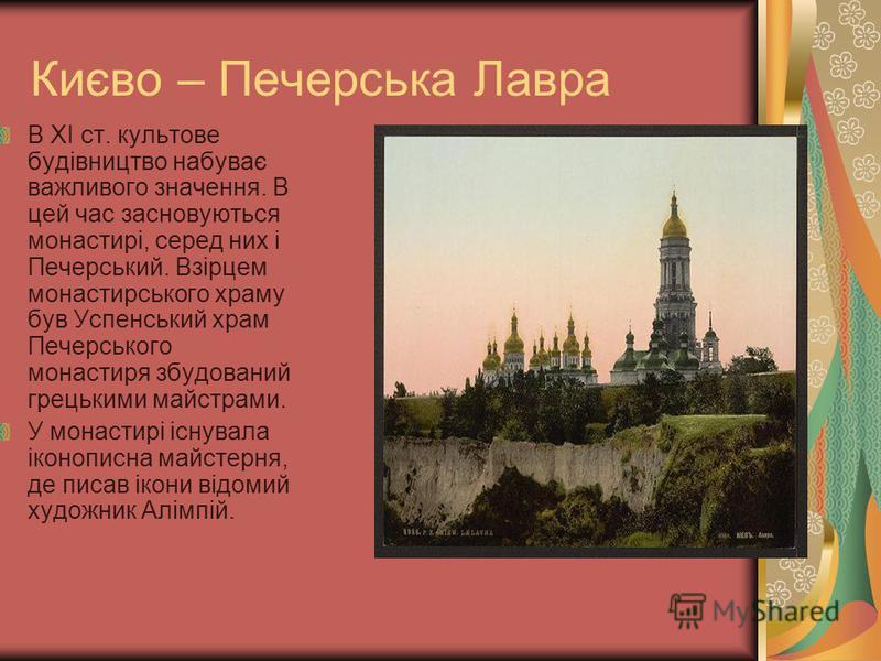 Києво – Печерська Лавра В ХІ ст. культове будівництво набуває важливого значення. В цей час засновуються монастирі, серед них і Печерський. Взірцем монастирського храму був Успенський храм Печерського монастиря збудований грецькими майстрами. У монас