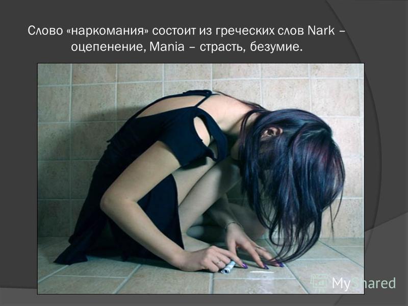 Слово «наркомания» состоит из греческих слов Nark – оцепенение, Mania – страсть, безумие.