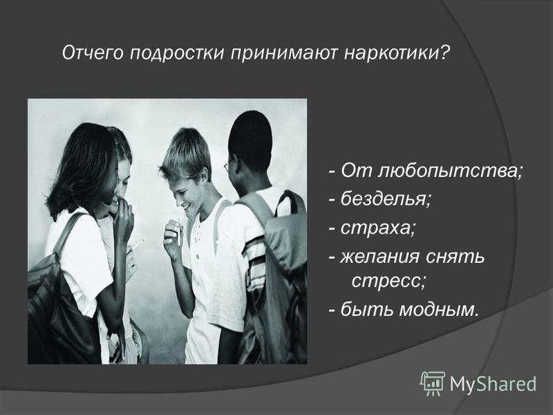 Отчего подростки принимают наркотики? - От любопытства; - безделья; - страха; - желания снять стресс; - быть модным.