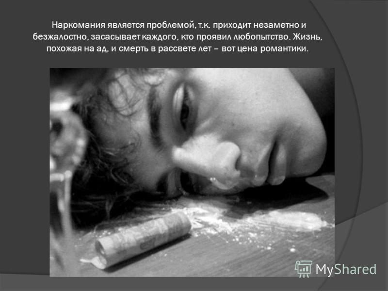 Наркомания является проблемой, т.к. приходит незаметно и безжалостно, засасывает каждого, кто проявил любопытство. Жизнь, похожая на ад, и смерть в рассвете лет – вот цена романтики.
