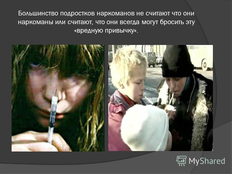 Большинство подростков наркоманов не считают что они наркоманы или считают, что они всегда могут бросить эту «вредную привычку».