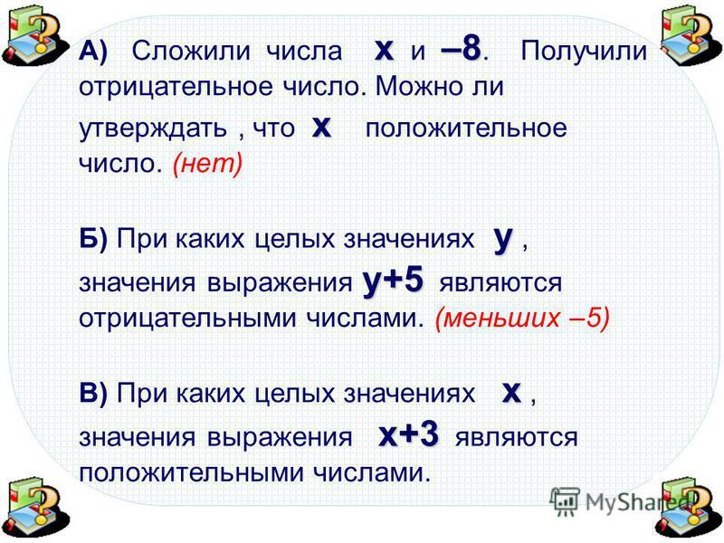 х–8 х А) Сложили числа х и –8. Получили отрицательное число. Можно ли утверждать, что х положительное число. (нет) у у+5 Б) При каких целых значениях у, значения выражения у+5 являются отрицательными числами. х х+3 В) При каких целых значениях х, зна
