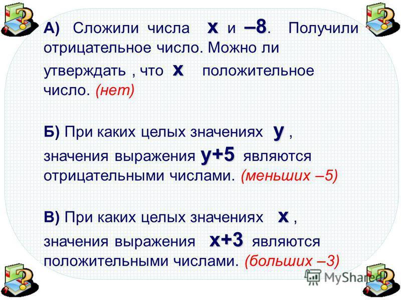 х–8 х А) Сложили числа х и –8. Получили отрицательное число. Можно ли утверждать, что х положительное число. (нет) у у+5 Б) При каких целых значениях у, значения выражения у+5 являются отрицательными числами. (меньших –5) х х+3 В) При каких целых зна