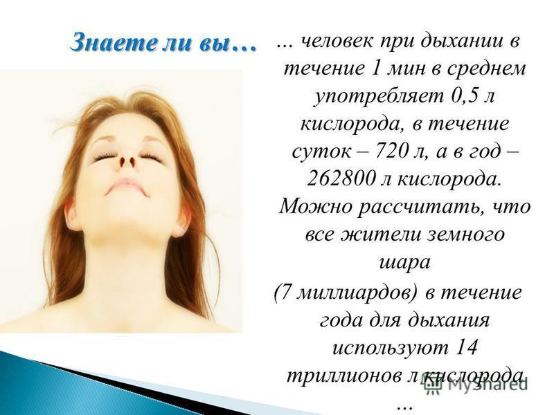 … человек при дыхании в течение 1 мин в среднем употребляет 0,5 л кислорода, в течение суток – 720 л, а в год – 262800 л кислорода. Можно рассчитать, что все жители земного шара (7 миллиардов) в течение года для дыхания используют 14 триллионов л кис