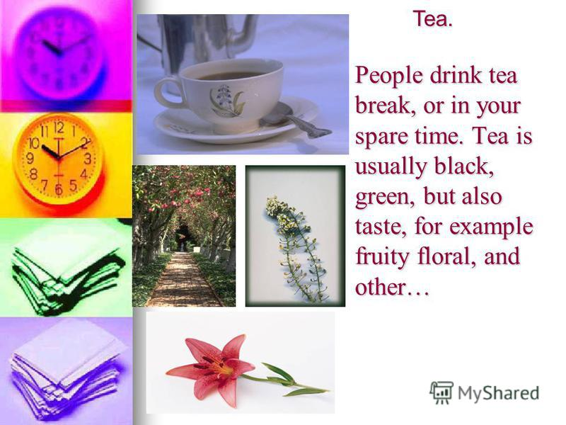 People drink tea break, or in your spare time. Tea is usually black, green, but also taste, for example fruity floral, and other… Tea. Tea.