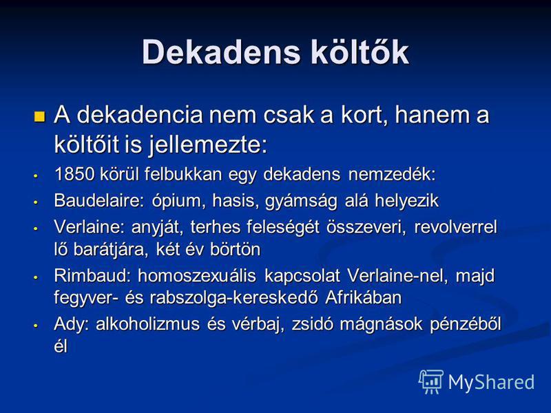 Dekadens költők A dekadencia nem csak a kort, hanem a költőit is jellemezte: A dekadencia nem csak a kort, hanem a költőit is jellemezte: 1850 körül felbukkan egy dekadens nemzedék: 1850 körül felbukkan egy dekadens nemzedék: Baudelaire: ópium, hasis