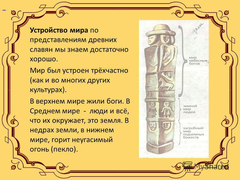 Устройство мира по представлениям древних славян мы знаем достаточно хорошо. Мир был устроен трёхчастно (как и во многих других культурах). В верхнем мире жили боги. В Среднем мире - люди и всё, что их окружает, это земля. В недрах земли, в нижнем ми