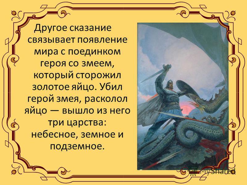 Другое сказание связывает появление мира с поединком героя со змеем, который сторожил золотое яйцо. Убил герой змея, расколол яйцо вышло из него три царства: небесное, земное и подземное.