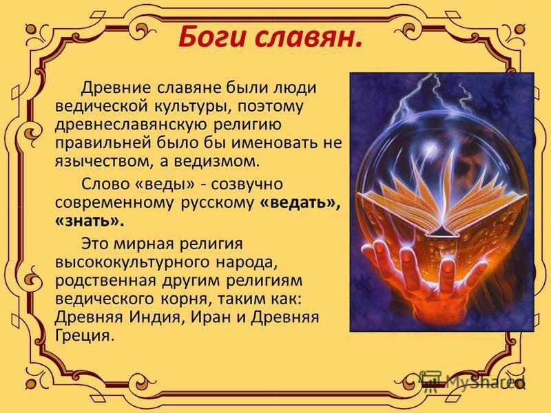 Боги славян. Древние славяне были люди ведической культуры, поэтому древнеславянскую религию правильней было бы именовать не язычеством, а ведизмом. Слово «веды» - созвучно современному русскому «ведать», «знать». Это мирная религия высококультурного