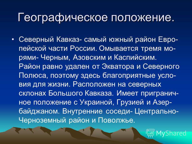 Географическое положение. Северный Кавказ- самый южный район Евро- пейской части России. Омывается тремя морями- Черным, Азовским и Каспийским. Район равно удален от Экватора и Северного Полюса, поэтому здесь благоприятные условия для жизни. Располож