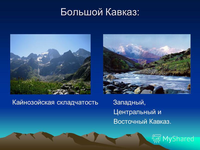 Большой Кавказ: Кайнозойская складчатость Западный, Центральный и Восточный Кавказ.