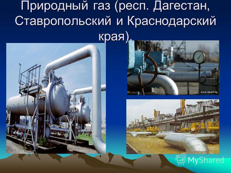 Природный газ (респ. Дагестан, Ставропольский и Краснодарский края).
