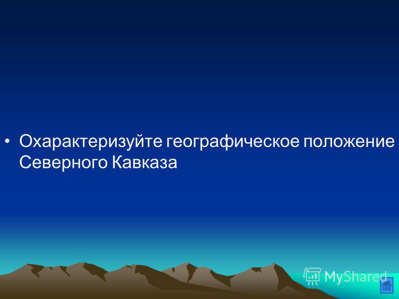 Охарактеризуйте географическое положение Северного Кавказа