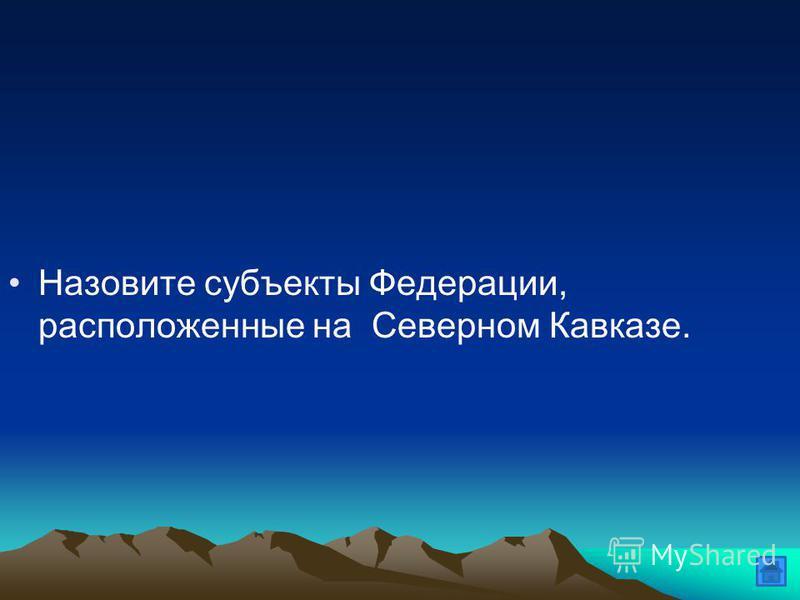 Назовите субъекты Федерации, расположенные на Северном Кавказе.