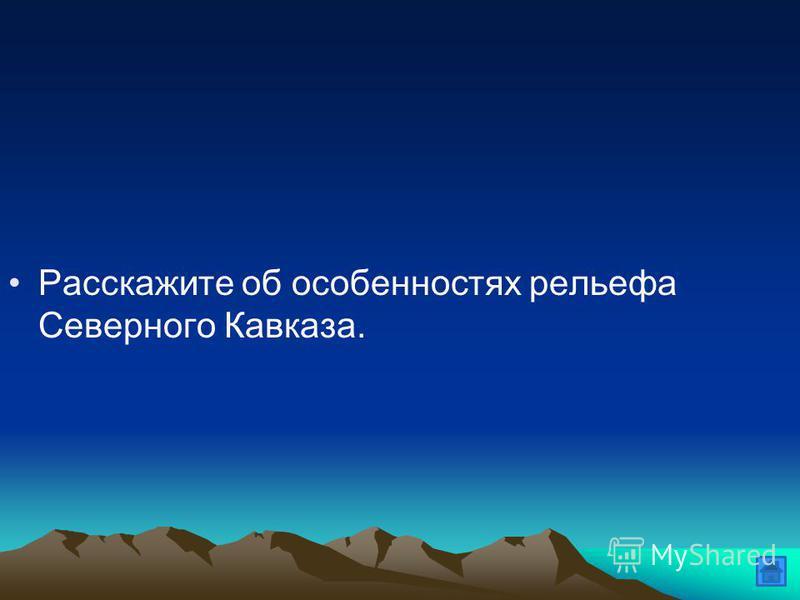 Расскажите об особенностях рельефа Северного Кавказа.