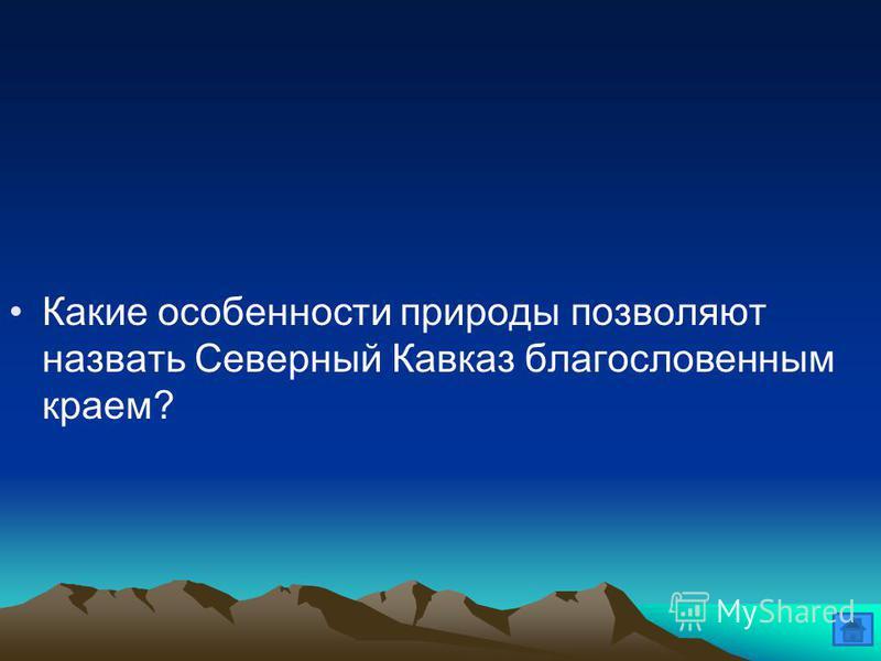 Какие особенности природы позволяют назвать Северный Кавказ благословенным краем?