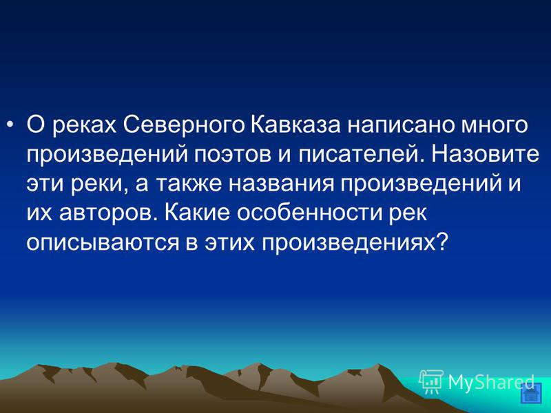 О реках Северного Кавказа написано много произведений поэтов и писателей. Назовите эти реки, а также названия произведений и их авторов. Какие особенности рек описываются в этих произведениях?