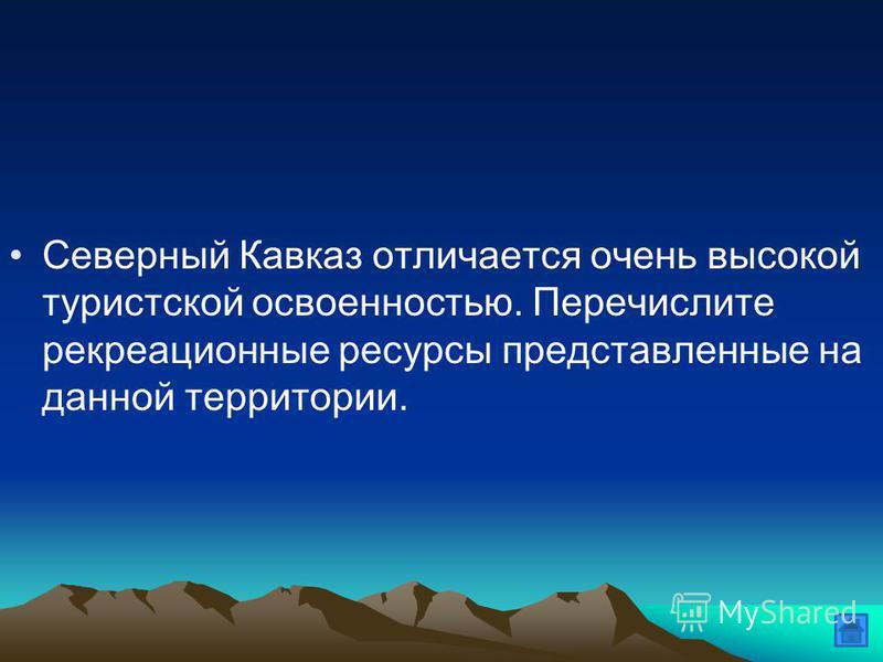 Северный Кавказ отличается очень высокой туристской освоенностью. Перечислите рекреационные ресурсы представленные на данной территории.