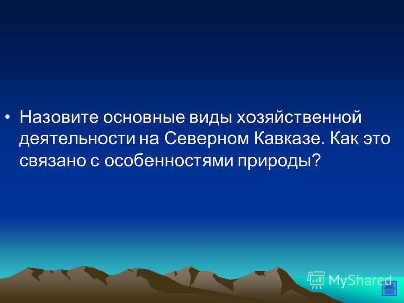 Назовите основные виды хозяйственной деятельности на Северном Кавказе. Как это связано с особенностями природы?