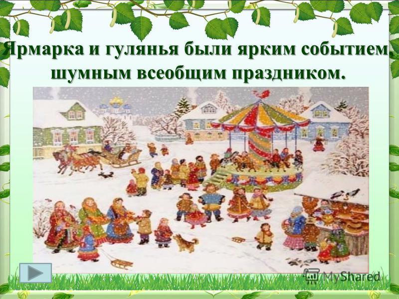 Ярмарка и гулянья были ярким событием, шумным всеобщим праздником.