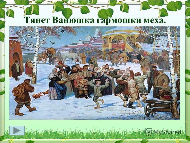Тянет Ванюшка гармошки меха. Талантами наша Россия щедра.