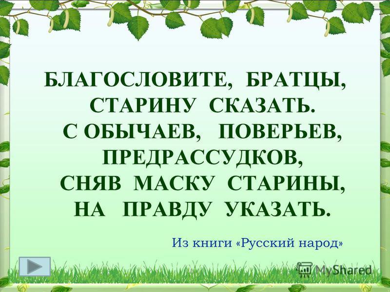 БЛАГОСЛОВИТЕ, БРАТЦЫ, СТАРИНУ СКАЗАТЬ. С ОБЫЧАЕВ, ПОВЕРЬЕВ, ПРЕДРАССУДКОВ, СНЯВ МАСКУ СТАРИНЫ, НА ПРАВДУ УКАЗАТЬ. Из книги «Русский народ»