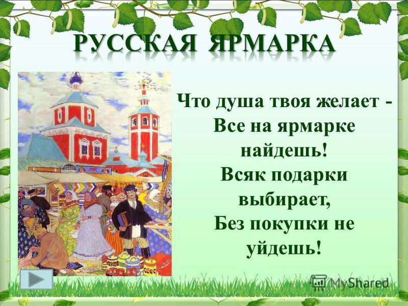 Что душа твоя желает - Все на ярмарке найдешь! Всяк подарки выбирает, Без покупки не уйдешь!