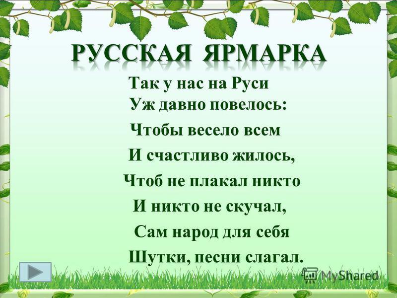 Так у нас на Руси Уж давно повелось: Чтобы весело всем И счастливо жилось, Чтоб не плакал никто И никто не скучал, Сам народ для себя Шутки, песни слагал.