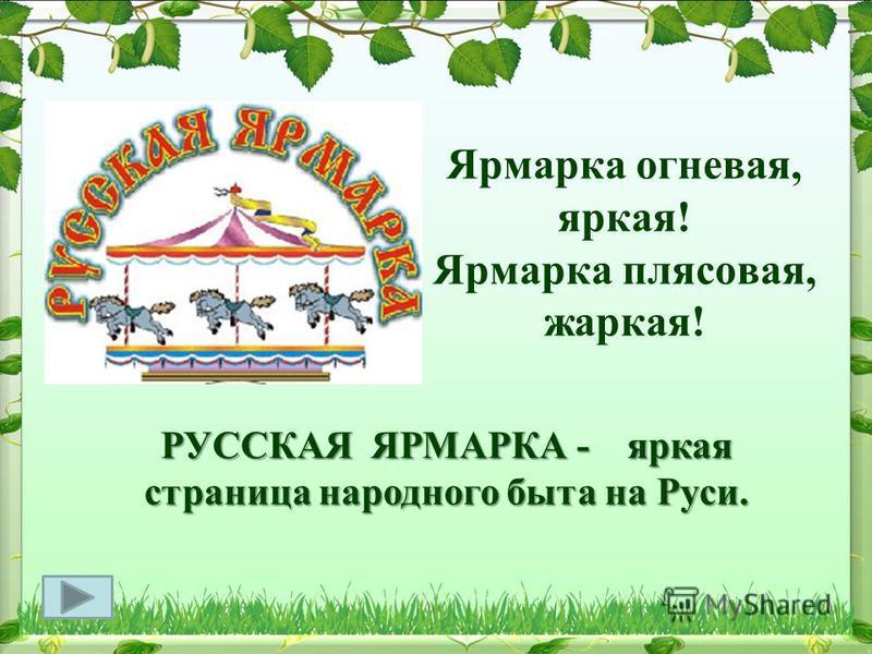 Ярмарка огневая, яркая! Ярмарка плясовая, жаркая! РУССКАЯ ЯРМАРКА - яркая страница народного быта на Руси.