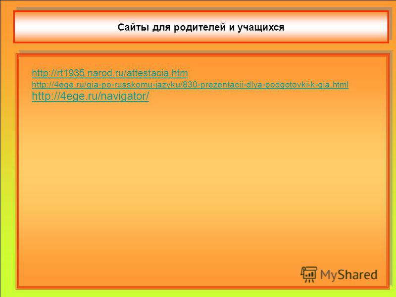 Сайты для родителей и учащихся http://rt1935.narod.ru/attestacia.htm http://4ege.ru/gia-po-russkomu-jazyku/830-prezentacii-dlya-podgotovki-k-gia.html http://4ege.ru/navigator/