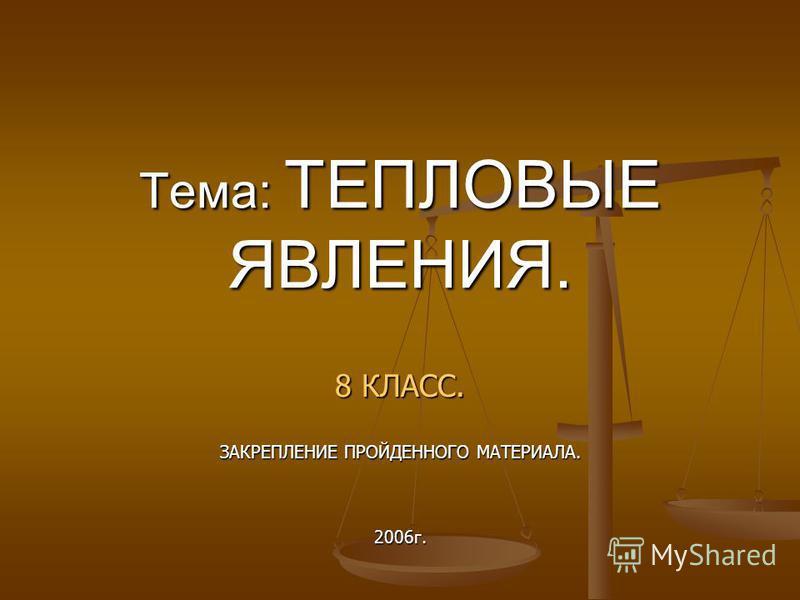 Тема: ТЕПЛОВЫЕ ЯВЛЕНИЯ. 8 КЛАСС. ЗАКРЕПЛЕНИЕ ПРОЙДЕННОГО МАТЕРИАЛА. 2006 г.