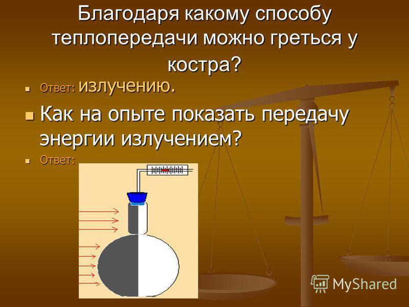 Благодаря какому способу теплопередачи можно греться у костра? Ответ: излучению. Ответ: излучению. Как на опыте показать передачу энергии излучением? Как на опыте показать передачу энергии излучением? Ответ: Ответ: