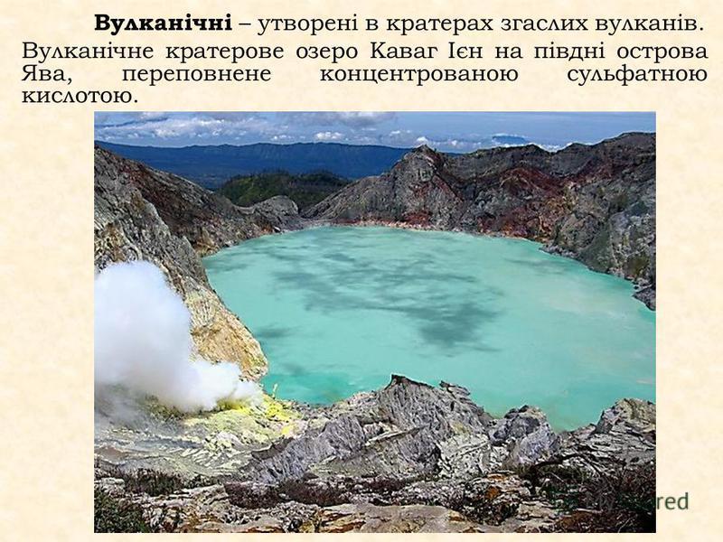 Вулканічні – утворені в кратерах згаслих вулканів. Вулканічне кратерове озеро Каваг Ієн на півдні острова Ява, переповнене концентрованою сульфатною кислотою.