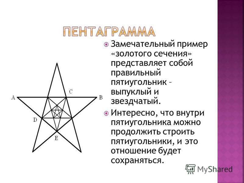 Замечательный пример «золотого сечения» представляет собой правильный пятиугольник – выпуклый и звездчатый. Интересно, что внутри пятиугольника можно продолжить строить пятиугольники, и это отношение будет сохраняться.