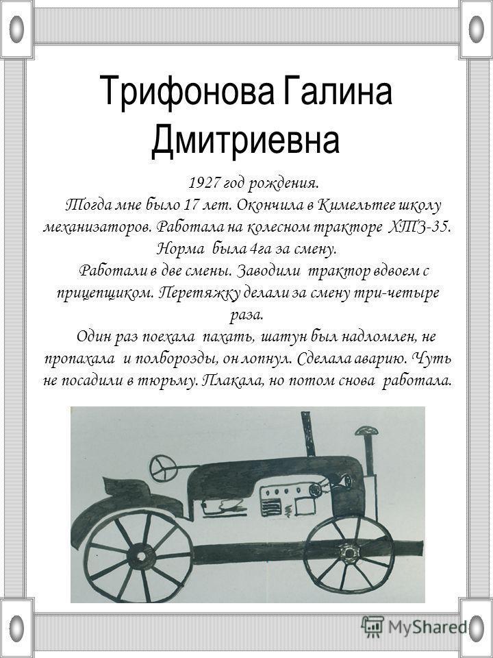 Трифонова Галина Дмитриевна 1927 год рождения. Тогда мне было 17 лет. Окончила в Кимельтее школу механизаторов. Работала на колесном тракторе ХТЗ-35. Норма была 4 га за смену. Работали в две смены. Заводили трактор вдвоем с прицепщиком. Перетяжку дел