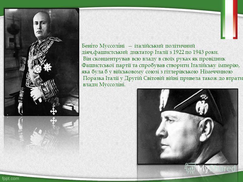 Беніто Муссоліні італійський політичний діяч,фашистський диктатор Італії з 1922 по 1943 роки. Він сконцентрував всю владу в своїх руках як провідник Фашистської партії та спробував створити Італійську імперію, яка була б у військовому союзі з гітлері