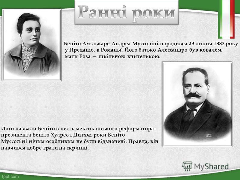 Беніто Амількаре Андреа Муссоліні народився 29 липня 1883 року у Предапіо, в Романьї. Його батько Алессандро був ковалем, мати Роза шкільною вчителькою. Його назвали Беніто в честь мексиканського реформатора- президента Беніто Хуареса. Дитячі роки Бе