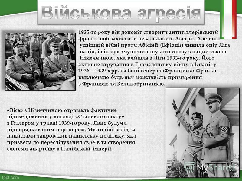 1935-го року він допоміг створити антигітлерівський фронт, щоб захистити незалежність Австрії. Але його успішній війні проти Абісінії (Ефіопії) чинила опір Ліга націй, і він був змушений шукати союзу з нацистською Німеччиною, яка вийшла з Ліги 1933-г